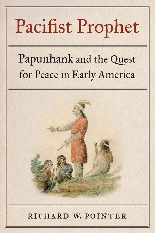 """""""Pacifist Prophet: Papunhank and the Quest for Peace in Early America"""" (University of Nebraska Press)"""
